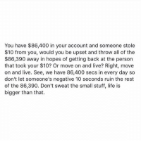 Memes, All of The, and 🤖: You have $86,400 in your account and someone stole  $10 from you, would you be upset and throw all of the  86,390 away in hopes of getting back at the person  that took your $10? Or move on and live? Right move  on and live. See, we have 86,400 secs in every day so  don't let someone's negative 10 seconds ruin the rest  of the 86,390. Don't sweat the small stuff, life is  bigger than that.