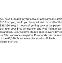 Boo, Memes, and Petty: You have $86,400 in your account and someone stole  $10 from you, would you be upset and throw all of the  $86,390 away in hopes of getting back at the person  that took your $10? Or move on and live? Right, move  on and live. See, we have 86,400 secs in every day so  don't let someone's negative 10 seconds ruin the rest  of the 86,390. Don't sweat the small stuff, life is  bigger than that. Don't let petty people have the power to control how you feel, especially how you feel about yourself. If you want to get back at them, the best way to do that is to ignore them and keep doing you, boo 😘