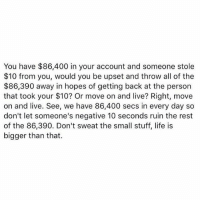 Memes, All of The, and 🤖: You have $86,400 in your account and someone stole  $10 from you, would you be upset and throw all of the  $86,390 away in hopes of getting back at the person  that took your $10? Or move on and live? Right, move  on and live. See, we have 86,400 secs in every day so  don't let someone's negative 10 seconds ruin the rest  of the 86,390. Don't sweat the small stuff, life is  bigger than that. 💭