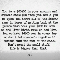 Memes, All of The, and 🤖: You have  $86400 in your account and  someone stole $10 from you. Would you  be upset and throw all of the $86390  away in hopes of getting back at the  person that took your $10? Or move  on and live? Right, move on and live.  See, we have 86400 secs in every day  so don't let someone's negative 10  seconds ruin the rest of the 86390.  Don't sweat the small stuff,  life is bigger than that.