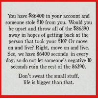Memes, 🤖, and Personal: You have $86400 in your account and  someone stole $10 from you. Would you  be upset and throw all of the $86  away in hopes of getting back at the  person that took your $10? Or move  on and live? Right, move on and live.  See, we have 86400 seconds in every  day, so do not let someone's negative 10  seconds ruin the rest of the 86390.  Don't sweat the small stuff,  life is bigger than that. personaldevelopment personalgrowth lifechanging selfesteem euntrepreneur selfimprovement womensempowerment motivation blackwomenempowerment bigdreams empowerment spiritlife mindbodyspirit reverseeffect inspire fitness workinprogress selfimprovement success goals empowerment lifecoach realtalk selfimprovement selfesteem faith personalgrowth dedication strongwomen selflove selfhelp mentalfitness