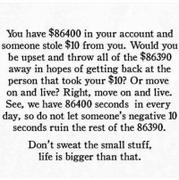 Memes, 🤖, and Personal: You have $86400 in your account and  someone stole $10 from you. Ou  you  be upset and throw all of the $86390  away in hopes of getting back at the  person that took your $10? O  r move  on and live? Right, move on and live.  See, we have 86400 seconds in every  day, so do not let someone's negative 10  seconds ruin the rest of the 86390.  Don't sweat the small stuff,  life is bigger than that.