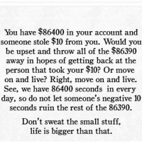 Memes, 🤖, and Personal: You have $86400 in your account and  someone stole $10 from you. Would you  be upset and throw all of the $86390  away in hopes of getting back at the  person that took your $10? Or move  on and live? Right, move on and live.  See, we have 86400 seconds in every  day, so do not let someone's negative 10  seconds ruin the rest of the 86390.  Don't sweat the small stuff,  life is bigger than that. Unless it's 20 bands