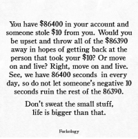 Life, Live, and Stuff: You have $86400 in your account and  someone stole $10 from you. Would you  be upset and throw all of the $86390  away in hopes of getting back at the  person that took your $10? r move  on and live? Right, move on and live.  See, we have 86400 seconds in every  day, so do not let someone's negative 10  seconds ruin the rest of the 86390.  Don't sweat the small stuff,  life is bigger than that.  Fuckology
