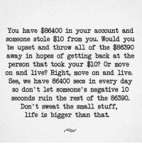 Life, Memes, and Live: You have $86400 in your account and  someone stole $10 from you. Would you  be upset and throw all of the $86390  away in hopes of getting back at the  person that took your 810? Or move  on and live? Right, move on and live.  See, we have 86400 secs in every day  so don't let someone's negative 10  seconds ruin the rest of the 86390.  Don't sweat the small stuff,  life is bigger than that.