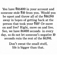 Life, Live, and Stuff: You have $86400 in your account and  someone stole $10 from you. Would you  be upset and throw all of the $86390  away in hopes of getting back at the  person that took your $10? Or move  on and live? Right, move on and live.  See, we have 86400 seconds in every  day, so do not let someone's negative 10  seconds ruin the rest of the 86390.  Don't sweat the small stuff,  life is bigger than that.