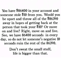Facebook, Life, and Live: You have $86400 in your account and  someone stole $10 from you. Would you  be upset and throw all of the $86390  away in hopes of getting back at the  person that took your $10? Or move  on and live? Right, move on and live.  See, we have 86400 seconds in every  day, so do not let someone's negative 10  seconds ruin the rest of the 86390.  Don't sweat the small stuff,  life is bigger than that. Subscribe to The Political Insider! https://thepoliticalinsider.com/subscribe/?utm_source=facebook&utm_medium=social&utm_campaign=tpi