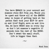 Memes, Porn, and All of The: you have $86400 in your account and  someone stole $10 from you. Would you  be upset and throw all of the $86390  away in hopes of getting back at the  person that took your $10? Or move  on and live? Right, move on and live.  See, we have secs in every day  so don't let someone's negative 10  seconds ruin the rest of the 86390.  Don't sweat the small stuff,  life is bigger than that.  Word Porn So very true! #caliMOMptu