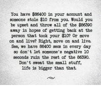 Marriage, Memes, and Focus: You have $86400 in your account and  someone stole $10 from you. Would you  be upset and throw all of the $86390  away in hopes of getting back at the  person that took your $10? Or move  on and live? Right, move on and live.  See, we have 86400 secs in every day  so don't let someone's negative 10  seconds ruim the rest of the 86390.  Don't sweat the small stuff,  life is bigger than that. With the second marriage pending divorce, I've learned that I need to focus on the big picture. I can't let the little things keep me down.  #bluedawn