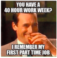22 Hilarious Workplace Memes Everyone Should See: YOU HAVE A  40 HOURWORK WEEK?  REMEMBER MY  FIRST PART TIME JOB 22 Hilarious Workplace Memes Everyone Should See