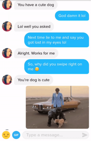 Its better this way: You have a cute dog  God damn it lol  Lol well you asked  Next time lie to me and say you  got lost in my eyes lol  Alright. Works for me  So, why did you swipe right on  me  You're dog is cute  GIF  Type a message Its better this way