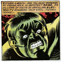 Scream, Hulk, and Guess: YOU HAVE A MOUUTH AND YOU MUST SCREAM  SO CREAM,HULK, IN İMPOTENT RAGE, AS  MILLIONS OF VOLTS OF CRACKLING ELEC  TRICITY BOMBARD YOUR STEEL THEWED  FRAMES We all have our kinks I guess.
