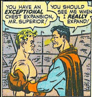 Get it off your chest, man…: YOU HAVE AN  EXCEPTIONAL  CHEST EXPANSION,  MR. SUPERIOR!  YOU SHOULD  SEE ME WHEN  I REALLY  EXPAND! Get it off your chest, man…