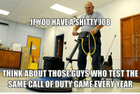 Memes, Call of Duty, and 🤖: YOU HAVE  ASHITTY JOB  THINK ABOUT THOSE GUYS WHO TEST THE  SAME CALL OF DUTY GAME EVERY YEAR Feel sorry for them.