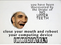 computing: you have been  discovered b  the Drake o  NO  UPPER  TEETH  close your mouth and reboot  your computing device