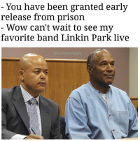 Memes, Wow, and Prison: You have been granted early  release from prison  Wow can't wait to see my  favorite band Linkin Park live 😶😶