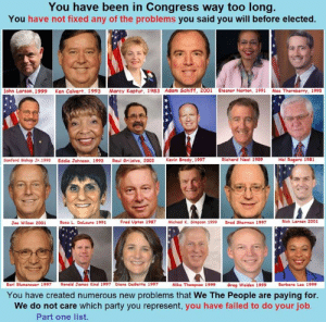 Ken, Memes, and Party: You have been in Congress way too long.  You have not fixed any of the problems you said you will before elected.  ohn Larson. 1999 Ken Calvert. 1993 Marcy Kaptur. 1983 Adam Schiff, 2001 Eleanor Norton, 1991 Mac Thornberry, 1993  Sanford Bishop Jr. 1993  Eddie Johnson, 1993  Raul Grijalva, 2003  Kevin Brady, 1997  Richard Neal 1989  Hal Rogers 1981  Joe Wilson 2001  Rosa L. DeLauro 1991  Fred Upton 1987  Michoel K. Simpson 1999  Brad Sherman 1997  Riek Lareen 2001  Earl Blumenauer 1997  Ronald James Kind 1997 Diana DeGette 1997  Miks Thompson 1999  Greg Walden 1999  Barbara Lee 1999  You have created numerous new problems that We The People are paying for.  We do not care which party you represent, you have failed to do your job  Part one list Part 2 and more soon...