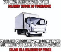"Dank, Meme, and Http: YOU HAVE BEEN UISISTED BY THE  ISLAMIC TRUCK OF TOLERANCE  PEACE AND PROSPERITY WILL COME TO YOU  BUT ONLY IF YOU REPLY TO THIS POSt WlTH  ISLAM IS A RELIGION OF PEACE <p>Religion of Peace via /r/dank_meme <a href=""http://ift.tt/2iybzwx"">http://ift.tt/2iybzwx</a></p>"
