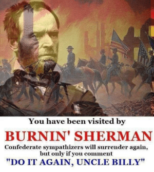 """Do It Again, Confederate, and Sherman: You have been visited by  BURNIN' SHERMAN  Confederate sympathizers will surrender again,  but only if you comment  """"DO IT AGAIN, UNCLE BILLY"""" C'mon Uncle Billy!"""