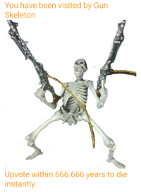 me💀irl: You have been visited by Gun  Skeleton  Upvote within 666.666 years to die  instantly me💀irl