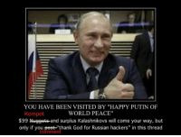 "in-this-thread: YOU HAVE BEEN VISITED BY ""HAPPY PUTIN OF  WORLD PEACE""  Kompot  $99 Nuggets and surplus Kalashnikovs will come your way, but  only if you pest thank God for Russian hackers"" in this thread  Comment"