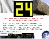 """I need more vidya to play.: YOU HAVE BEEN VISITED BY THE 24 FPS  OF SILK INESS AND SMOOTHNES  SILK SOLID ROCK SMOOTH FRAMERATES  AND PERFECTLY FINE 900P RESOLUTIONS  WILL COME TO YOU, BUT ONLY IF YOU  POST THANKS CONSOLES IN THIS THREAD  The Order: 1886 runs at 30fps because  24fps doesn't """"feel good""""  XO: 28.0  PS4:48.0  PS4: 21.0  XO: 29.0 I need more vidya to play."""