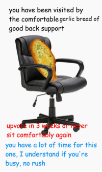 Comfortable, Good, and Rush: you have been visited by  the comfortable garlic bread of  good back support  upvote in 3 weeks or never  sit comfortably again  you have a lot of time for this  one, I understand if you're  busy, no rush No rush guys