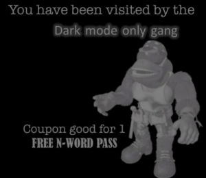 Gang, Free, and Good: You have been visited by the  Dark mode only gang  Coupon good for 1  FREE N-WORD PASS dark mode gang