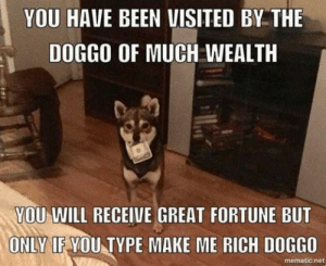 Animals, Funny, and Memes: YOU HAVE BEEN VISITED BY THE  DOGGO OF MUCH WEALTH  YOU WILL RECEIVE GREAT FORTUNE BUT  ONLY IF YOU TYPE MAKE ME RICH DOGGO  mematic.net 42 Funny Dog Memes That'll Make Your Day! - Lovely Animals World