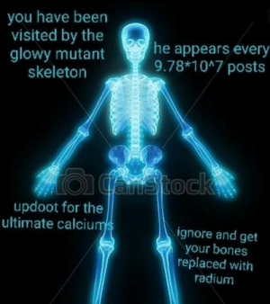 Bones, Dank, and Memes: you have been  visited by the  glowy mutant  skeleton  he appears every  9.78*1047 posts  updoot for the  ultimate calciu  ignore and get  your bones  replaced with  radium me irl by PM-ME-STEAM-KEY5 MORE MEMES