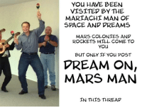 Mars, Space, and Been: YOu HAVE BEEN  VISITED BY THE  MARIACHI MAN OF  SPACE AND VREAMS  MARS COLONTES AND  ROCKETS WILL COME TO  YOu  DREAM ON,  MARS MAN  IN THIS THREAD