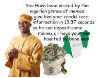 Memes, Nigerian Prince, and Prince: You Have been visited by the  nigerian prince of memes  give him your credit card  information in 13.37 seconds  so he can deposit some  memes or have youn na  haunted by bone man  utters <p>vist from nigerian prince</p>