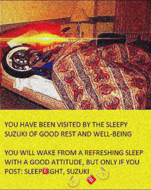 Good, Attitude, and Sleep: YOU HAVE BEEN VISITED BY THE SLEEPY  SUZUKI OF GOOD REST AND WELL-BEING  YOU WILL WAKE FROM A REFRESHING SLEEP  WITH A GOOD ATTITUDE, BUT ONLY IF YOU  POST: SLEEPBIGHT, SUZUKI Sleep tight 🅱️🅱️ (i.redd.it)