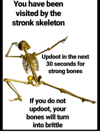 Invest for good bones via /r/MemeEconomy http://bit.ly/2G6uXAi: You have been  visited by the  stronk skeleton  Updoot in the next  30 seconds for  strong bones  If you do not  updoot, your  bones will turn  into brittle Invest for good bones via /r/MemeEconomy http://bit.ly/2G6uXAi