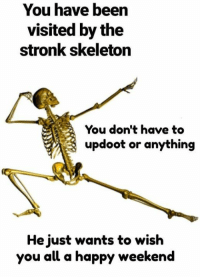 Stronk: You have been  visited by the  stronk skeleton  You don't have to  updoot or anything  He just wants to wish  you all a happy weekend