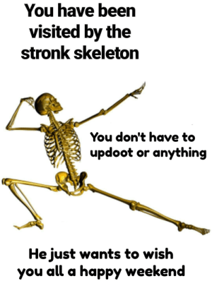 Stay spooked! via /r/memes https://ift.tt/2y4L7V1: You have been  visited by the  stronk skeleton  You don't have to  updoot or anything  He just wants to wish  you all a happy weekend Stay spooked! via /r/memes https://ift.tt/2y4L7V1