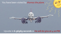 Thomas will do 9/11: You have been visited by  thomas the plane  Upvote in 6.96969 seconds or  he will do 9/11 at 4:20 PM Thomas will do 9/11