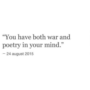 """Mind, Poetry, and War: You have both war and  poetry in your mind.""""  -24 august 2015  60  93"""
