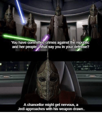 What Say You: You have committed Crimes against the republic  and her people What say you in your defense?  A chancellor might get nervous, a  Jedi approaches with his weapon drawn..