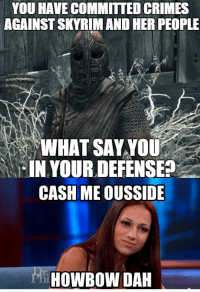 What Say You: YOU HAVE COMMITTED CRIMES  AGAINSTSKYRIM AND HER PEOPLE  WHAT SAY YOU  IN YOUR DEFENSE?  CASH MEOUSSIDE  rhiHOWBOW DAH