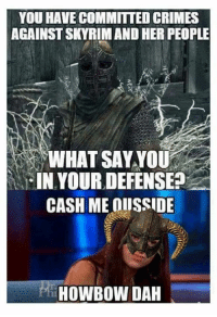 HOWBOW DAH?!?!?   -Miraak: YOU HAVE COMMITTED CRIMES  AGAINSTSKYRIMAND HER PEOPLE  WHAT SAY YOU  IN YOUR DEFENSE?  CASH ME OIISSIDE  HOWBOWDAH HOWBOW DAH?!?!?   -Miraak