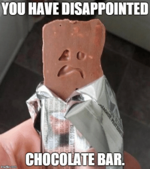 Funny Candy bar Memes: YOU HAVE DISAPPOINTED  CHOCOLATE BAR Funny Candy bar Memes