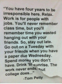 "Memes, On a Tuesday, and Sunrise: ""You have four years to be  irresponsible here. Relax.  Work is for people with  jobs. You'll never remember  class time, but you'll  remember time you wasted  hanging out with your  friends. So, stay out late.  Go out on a Tuesday with  your friends when you have  a paper due Wednesday.  Spend money you don't  have. Drink 'til sunrise. The  work never ends  hut  college does  -Tom Petty College"