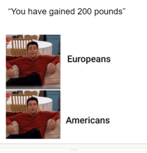 "I understand pounds are only in the UK: ""You have gained 200 pounds""  Europeans  Americans I understand pounds are only in the UK"