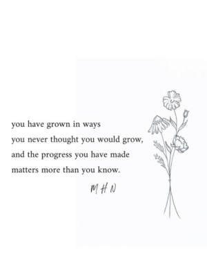 Have Made: you have grown in ways  thought you would grow,  you never  and the progress you have made  matters more than you know.  MHN