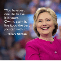 """Words to live by.: """"You have just  one life to live.  It is yours.  Own it, claim it,  live it, do the best  you can with it.  Hillary Clinton Words to live by."""