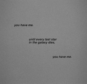 Star, Galaxy, and You: you have me.  until every last star  in the galaxy dies  you have me.