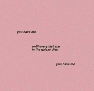Star, Galaxy, and You: you have me  until every last star  in the galaxy dies,  you have me.