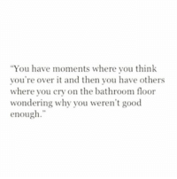 "over it: ""You have moments where you think  you're over it and then you have others  where you cry on the bathroom floor  wondering why you weren't good  enough."