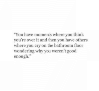 "Good, Cry, and Why: ""You have moments where you think  you're over it and then you have others  where you cry on the bathroom floor  wondering why you weren't good  enough."""